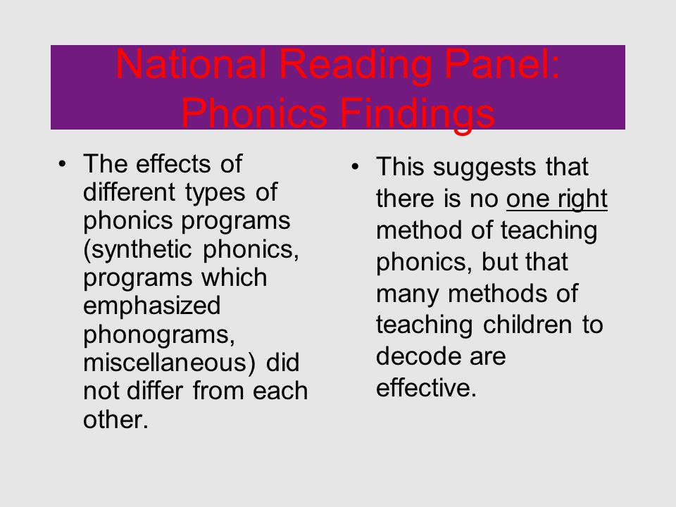 National Reading Panel: Phonics Findings The effects of different types of phonics programs (synthetic phonics, programs which emphasized phonograms, miscellaneous) did not differ from each other.