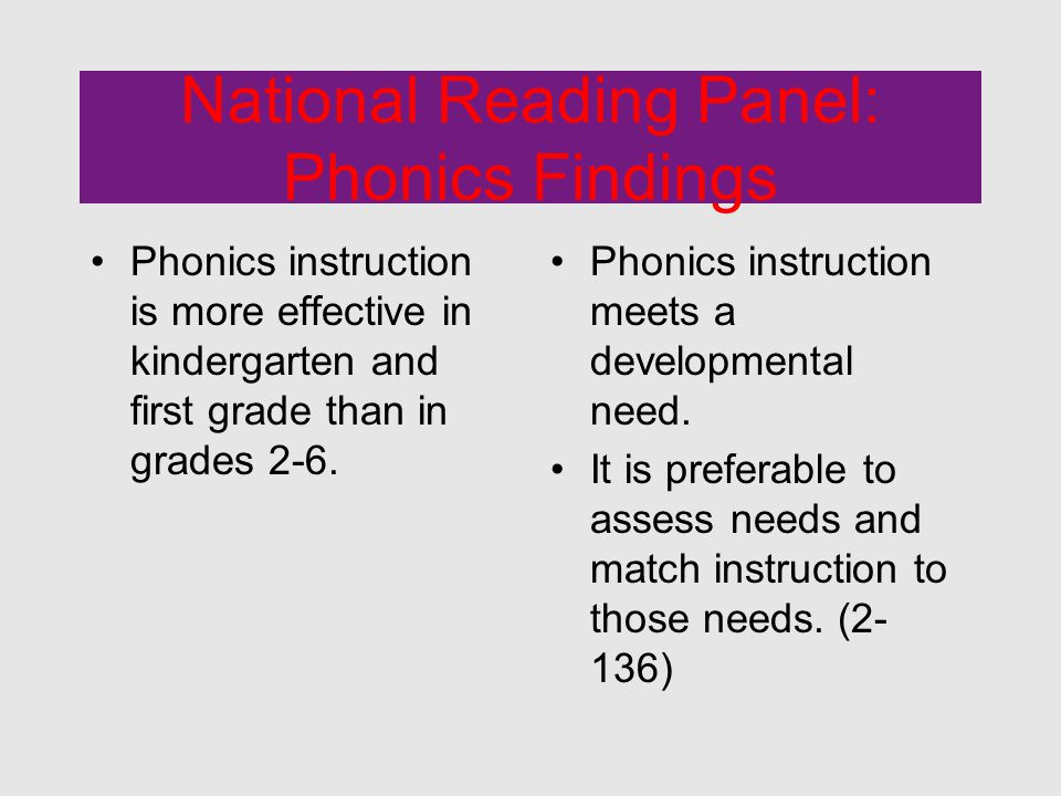 National Reading Panel: Phonics Findings Phonics instruction is more effective in kindergarten and first grade than in grades 2-6.