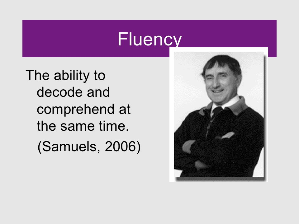 Fluency The ability to decode and comprehend at the same time. (Samuels, 2006)