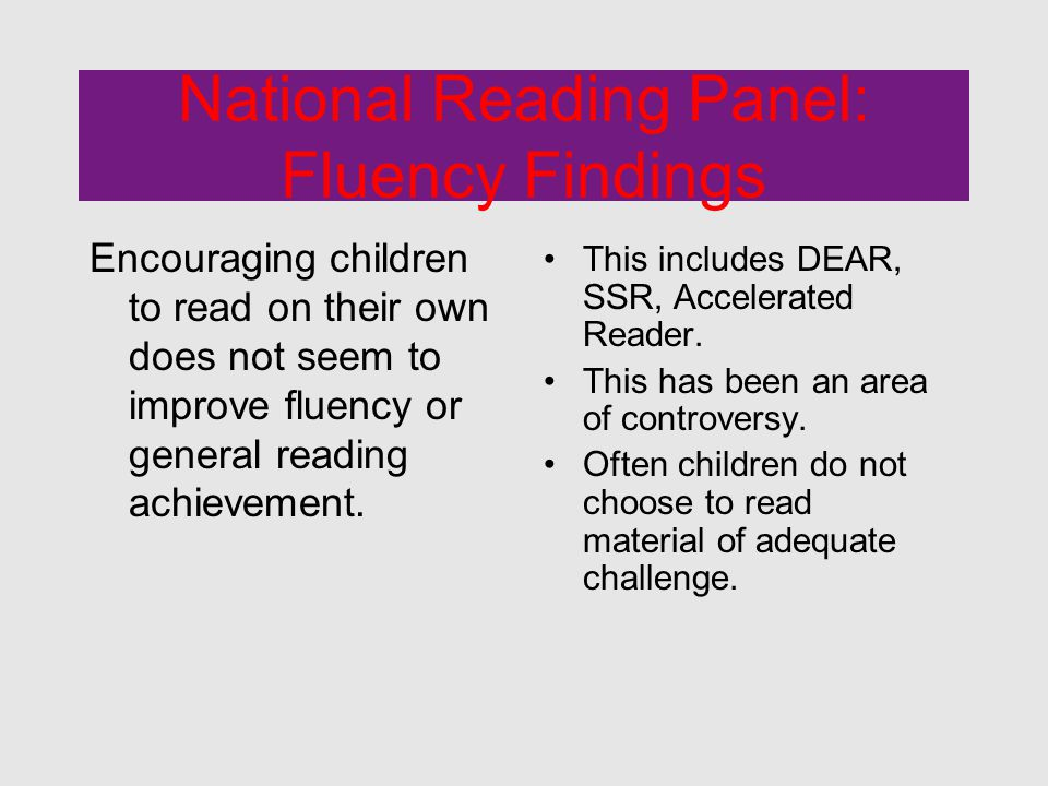 National Reading Panel: Fluency Findings Encouraging children to read on their own does not seem to improve fluency or general reading achievement.