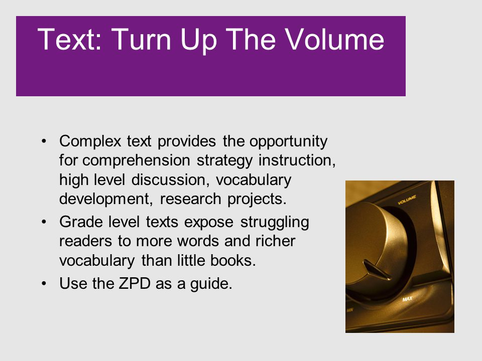 Text: Turn Up The Volume Complex text provides the opportunity for comprehension strategy instruction, high level discussion, vocabulary development, research projects.