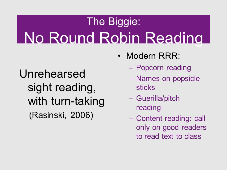 The Biggie: No Round Robin Reading Unrehearsed sight reading, with turn-taking (Rasinski, 2006) Modern RRR: –Popcorn reading –Names on popsicle sticks –Guerilla/pitch reading –Content reading: call only on good readers to read text to class