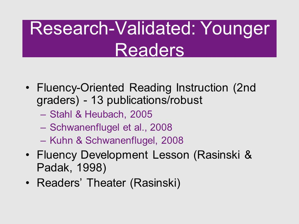Research-Validated: Younger Readers Fluency-Oriented Reading Instruction (2nd graders) - 13 publications/robust –Stahl & Heubach, 2005 –Schwanenflugel et al., 2008 –Kuhn & Schwanenflugel, 2008 Fluency Development Lesson (Rasinski & Padak, 1998) Readers' Theater (Rasinski)