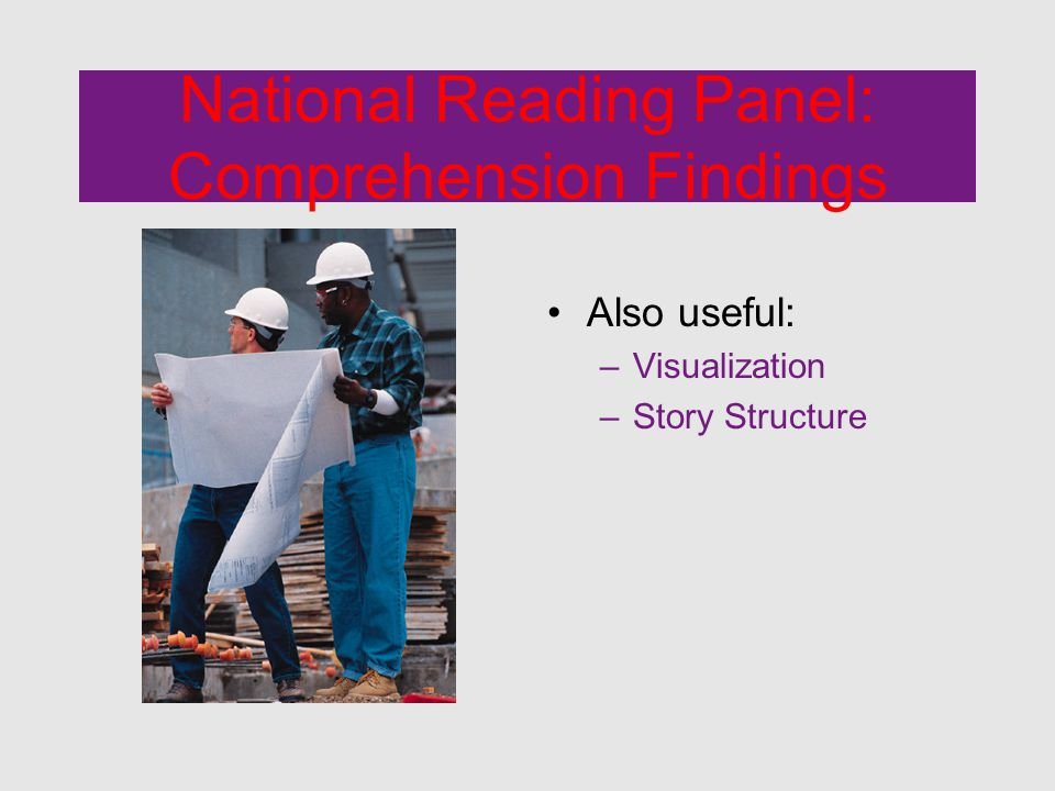 National Reading Panel: Comprehension Findings Also useful: –Visualization –Story Structure