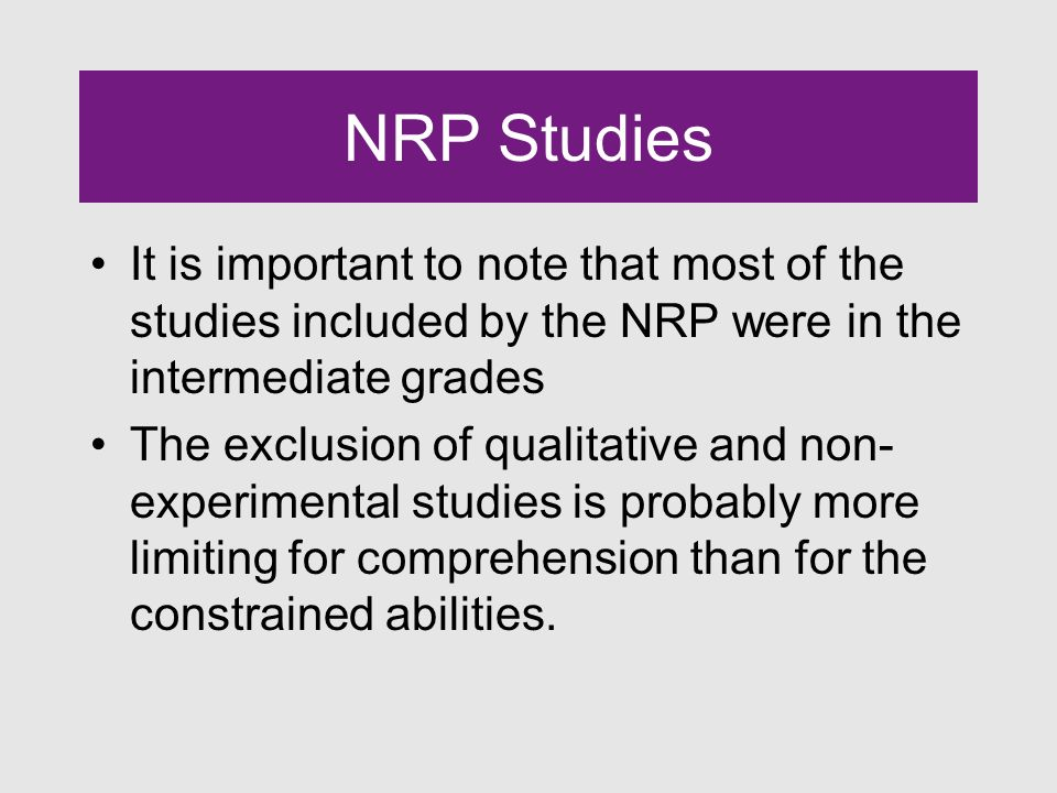 NRP Studies It is important to note that most of the studies included by the NRP were in the intermediate grades The exclusion of qualitative and non- experimental studies is probably more limiting for comprehension than for the constrained abilities.
