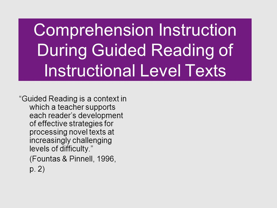 Comprehension Instruction During Guided Reading of Instructional Level Texts Guided Reading is a context in which a teacher supports each reader's development of effective strategies for processing novel texts at increasingly challenging levels of difficulty. (Fountas & Pinnell, 1996, p.