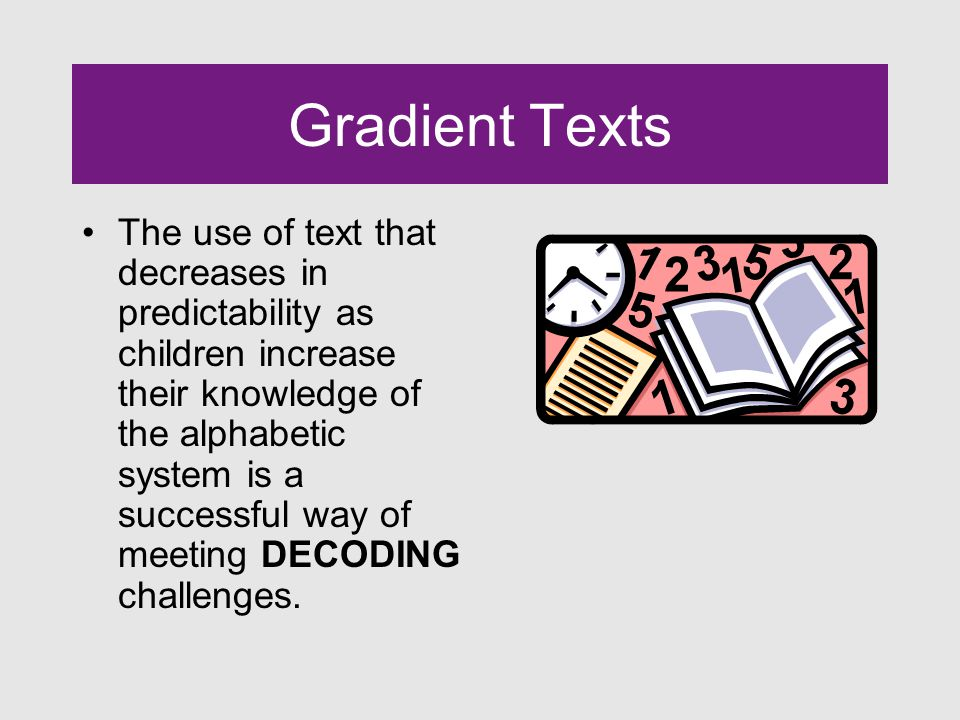 Gradient Texts The use of text that decreases in predictability as children increase their knowledge of the alphabetic system is a successful way of meeting DECODING challenges.