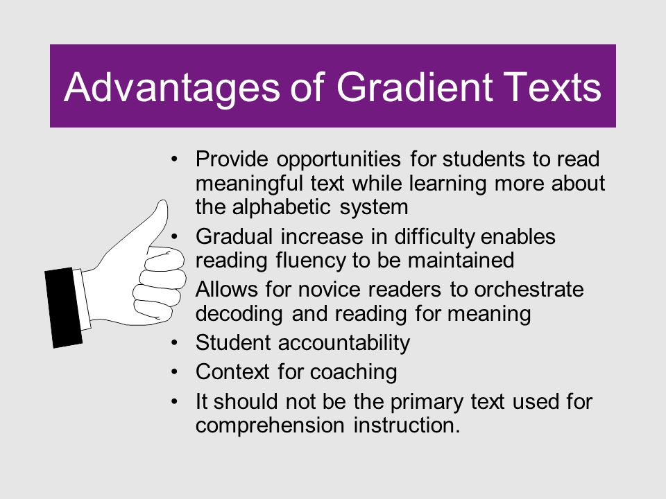 Advantages of Gradient Texts Provide opportunities for students to read meaningful text while learning more about the alphabetic system Gradual increase in difficulty enables reading fluency to be maintained Allows for novice readers to orchestrate decoding and reading for meaning Student accountability Context for coaching It should not be the primary text used for comprehension instruction.