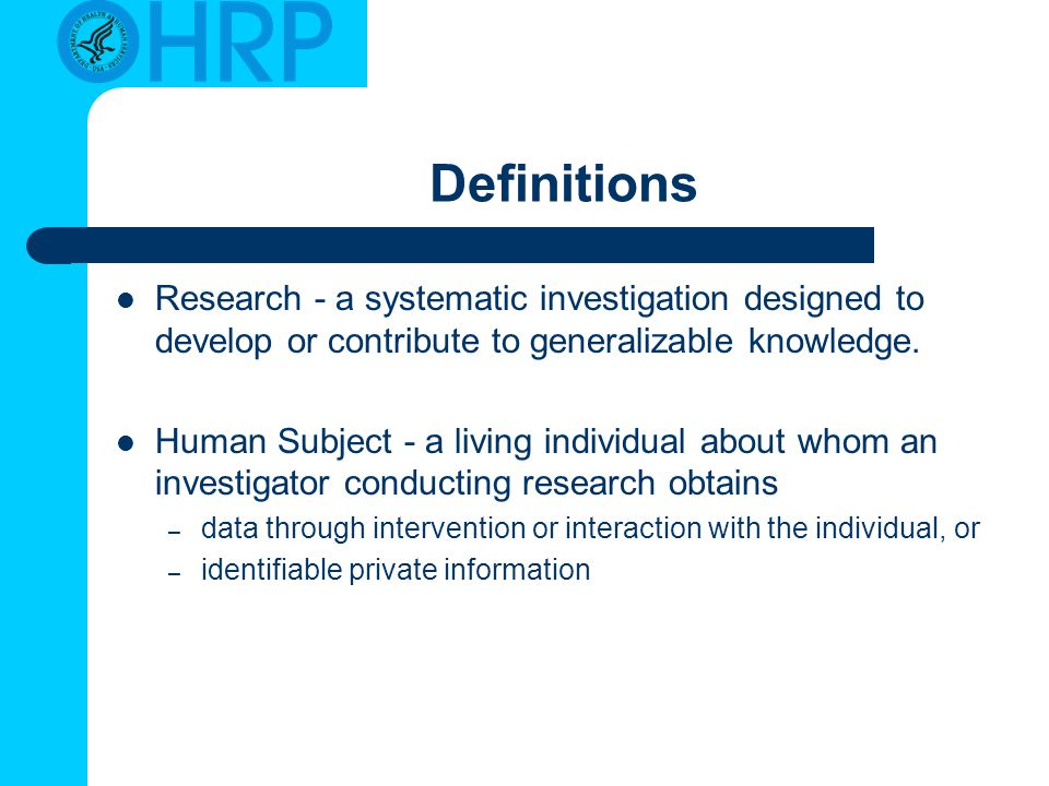 Definitions Research - a systematic investigation designed to develop or contribute to generalizable knowledge.