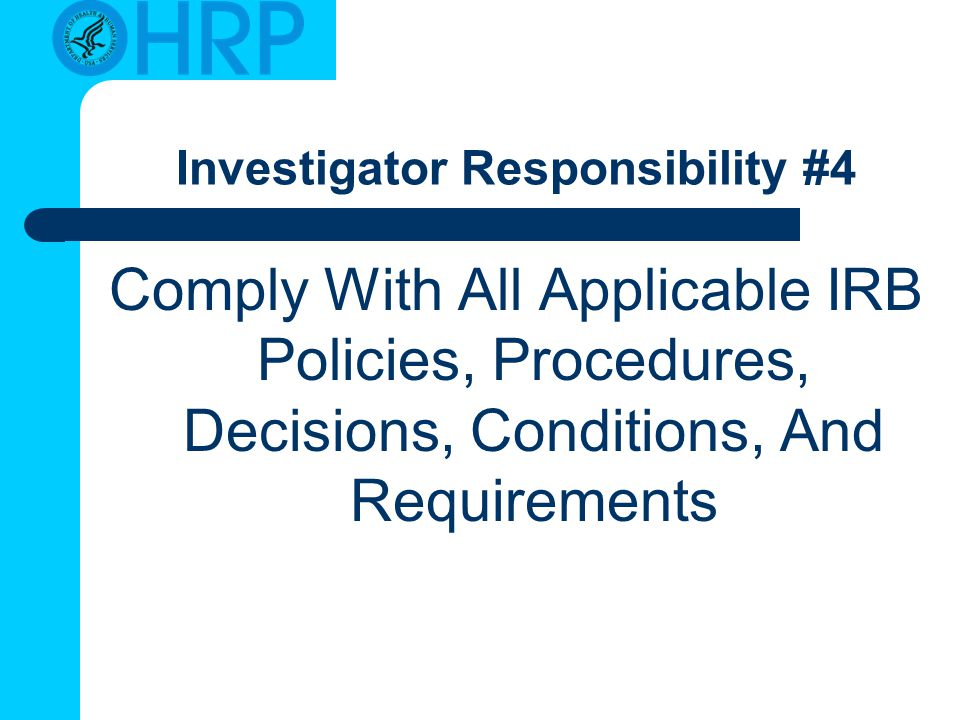 Investigator Responsibility #4 Comply With All Applicable IRB Policies, Procedures, Decisions, Conditions, And Requirements