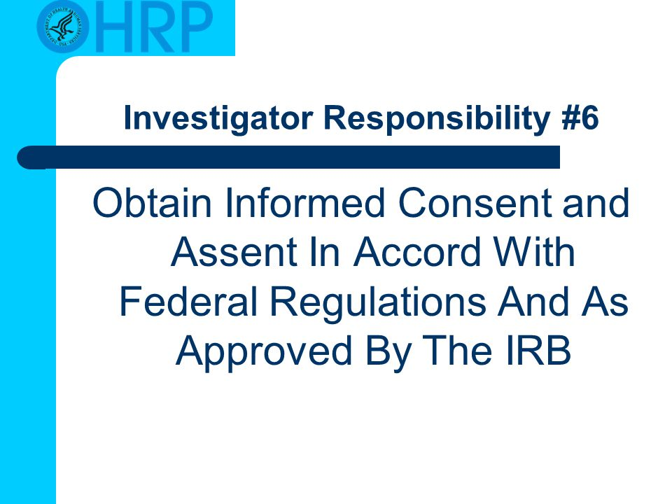Investigator Responsibility #6 Obtain Informed Consent and Assent In Accord With Federal Regulations And As Approved By The IRB