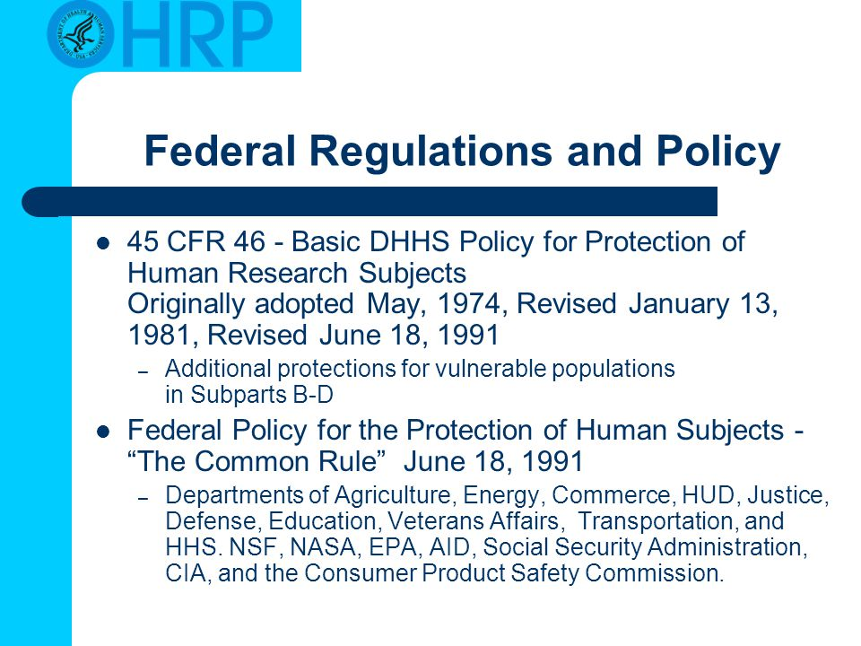 Federal Regulations and Policy 45 CFR 46 - Basic DHHS Policy for Protection of Human Research Subjects Originally adopted May, 1974, Revised January 1