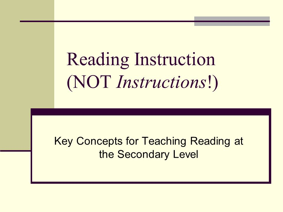 Reading Instruction (NOT Instructions!) Key Concepts for Teaching Reading at the Secondary Level