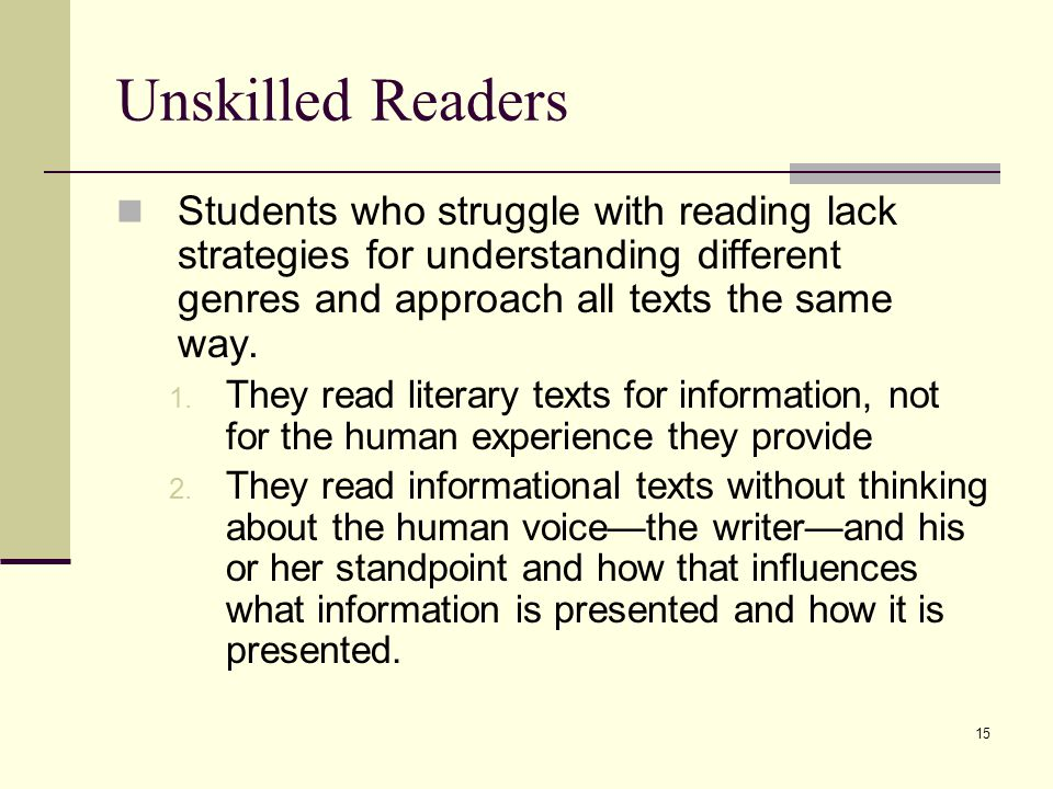 15 Unskilled Readers Students who struggle with reading lack strategies for understanding different genres and approach all texts the same way.