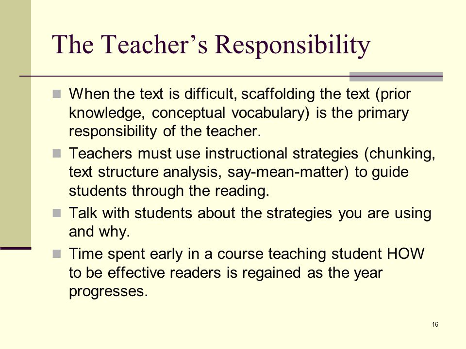 16 The Teacher's Responsibility When the text is difficult, scaffolding the text (prior knowledge, conceptual vocabulary) is the primary responsibility of the teacher.