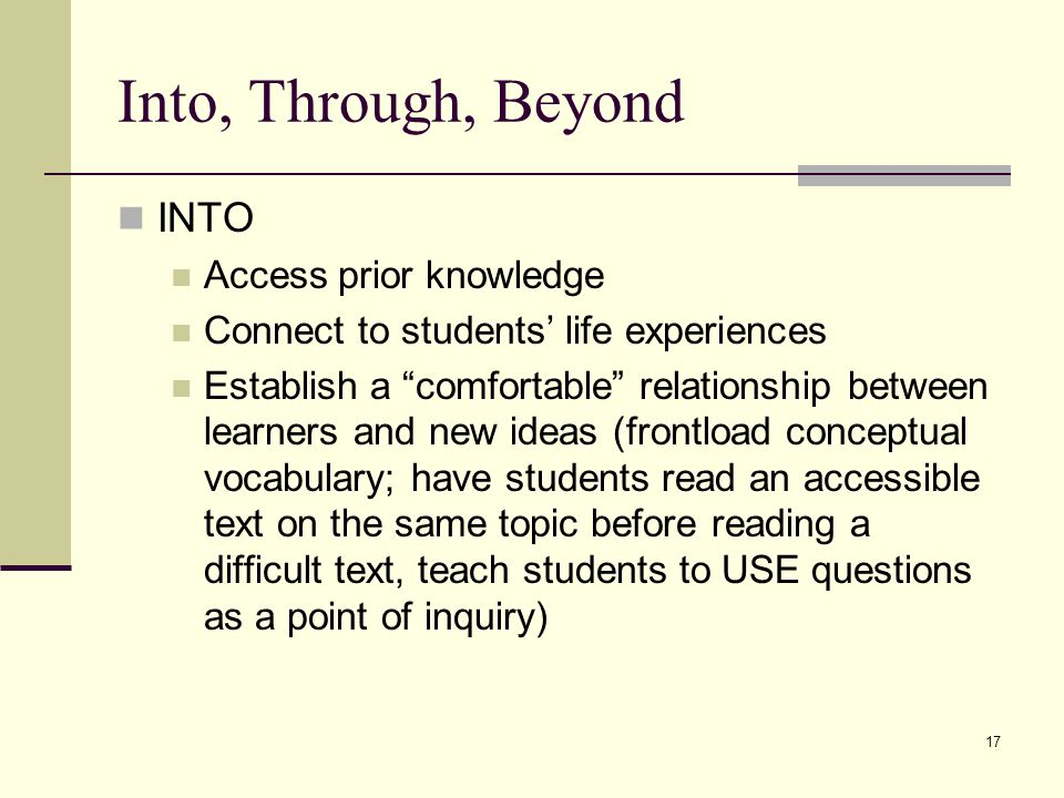 17 Into, Through, Beyond INTO Access prior knowledge Connect to students' life experiences Establish a comfortable relationship between learners and new ideas (frontload conceptual vocabulary; have students read an accessible text on the same topic before reading a difficult text, teach students to USE questions as a point of inquiry)