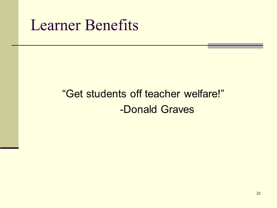 20 Learner Benefits Get students off teacher welfare! -Donald Graves
