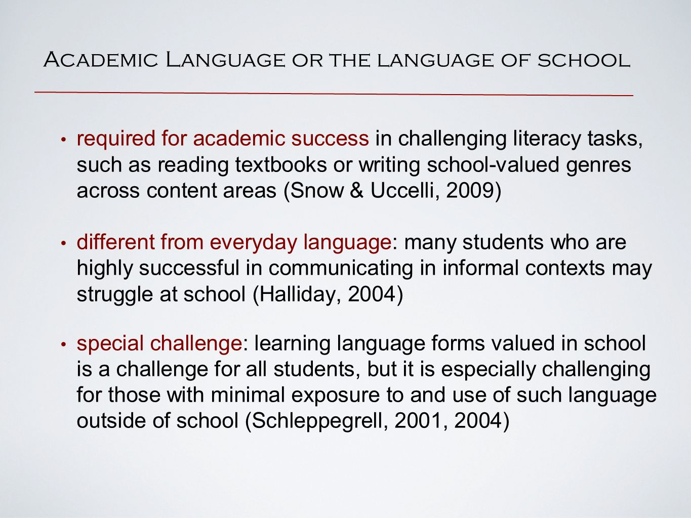 Academic Language or the language of school required for academic success in challenging literacy tasks, such as reading textbooks or writing school-valued genres across content areas (Snow & Uccelli, 2009) different from everyday language: many students who are highly successful in communicating in informal contexts may struggle at school (Halliday, 2004) special challenge: learning language forms valued in school is a challenge for all students, but it is especially challenging for those with minimal exposure to and use of such language outside of school (Schleppegrell, 2001, 2004)