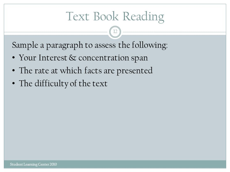 Text Book Reading Student Learning Center 2010 12 Sample a paragraph to assess the following: Your Interest & concentration span The rate at which facts are presented The difficulty of the text