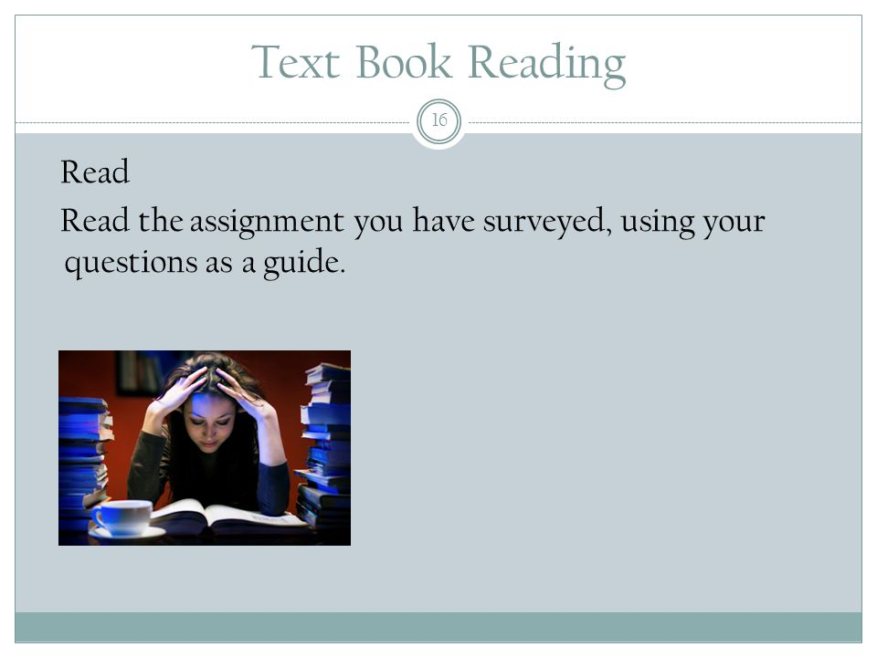 Text Book Reading 16 Read Read the assignment you have surveyed, using your questions as a guide.