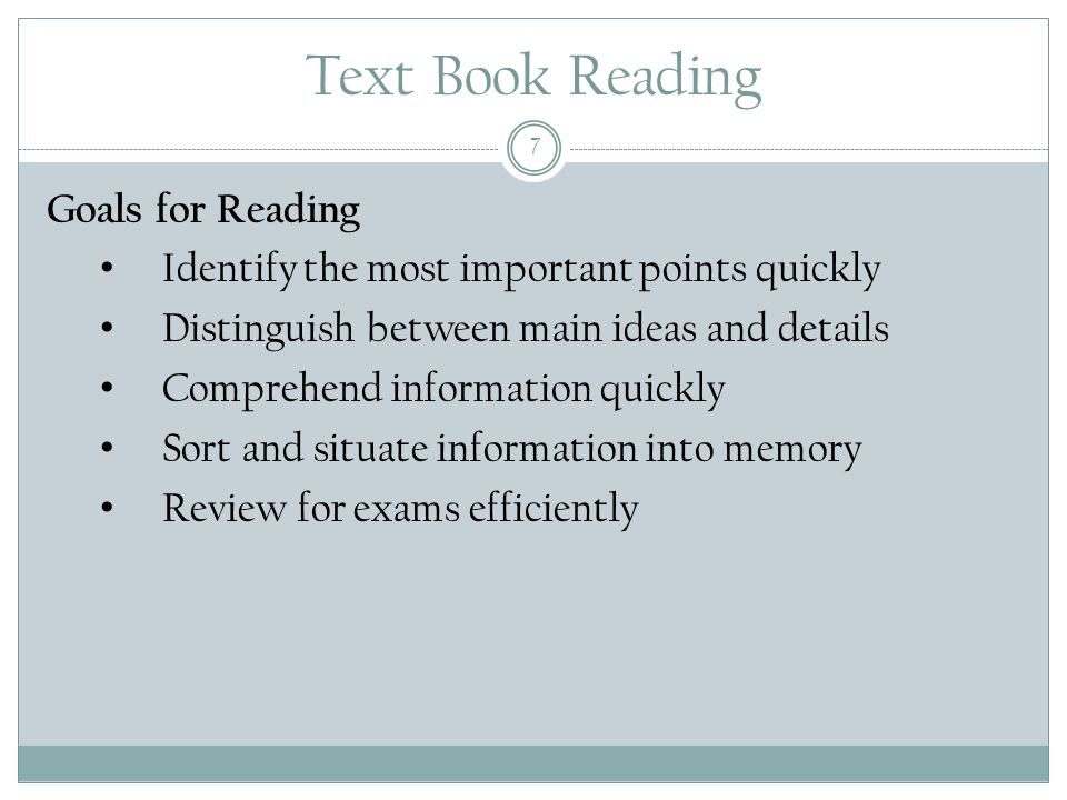 Text Book Reading 7 Goals for Reading Identify the most important points quickly Distinguish between main ideas and details Comprehend information quickly Sort and situate information into memory Review for exams efficiently
