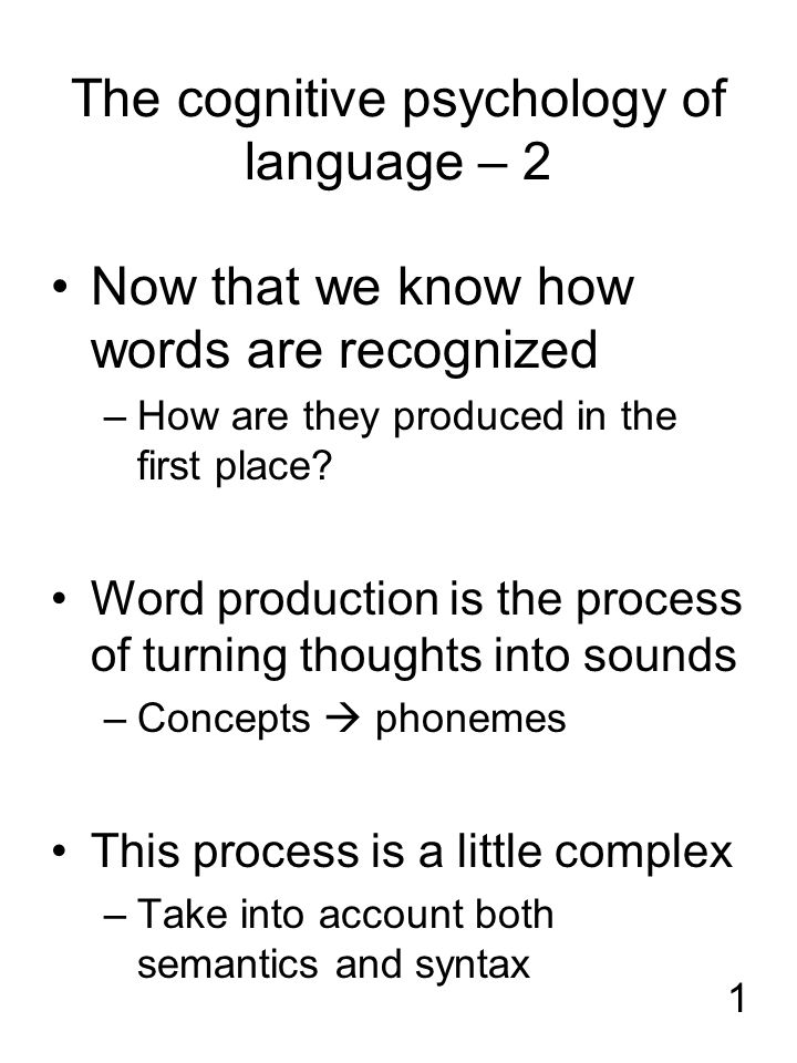 1 The cognitive psychology of language – 2 Now that we know how words are recognized –How are they produced in the first place? Word production is the