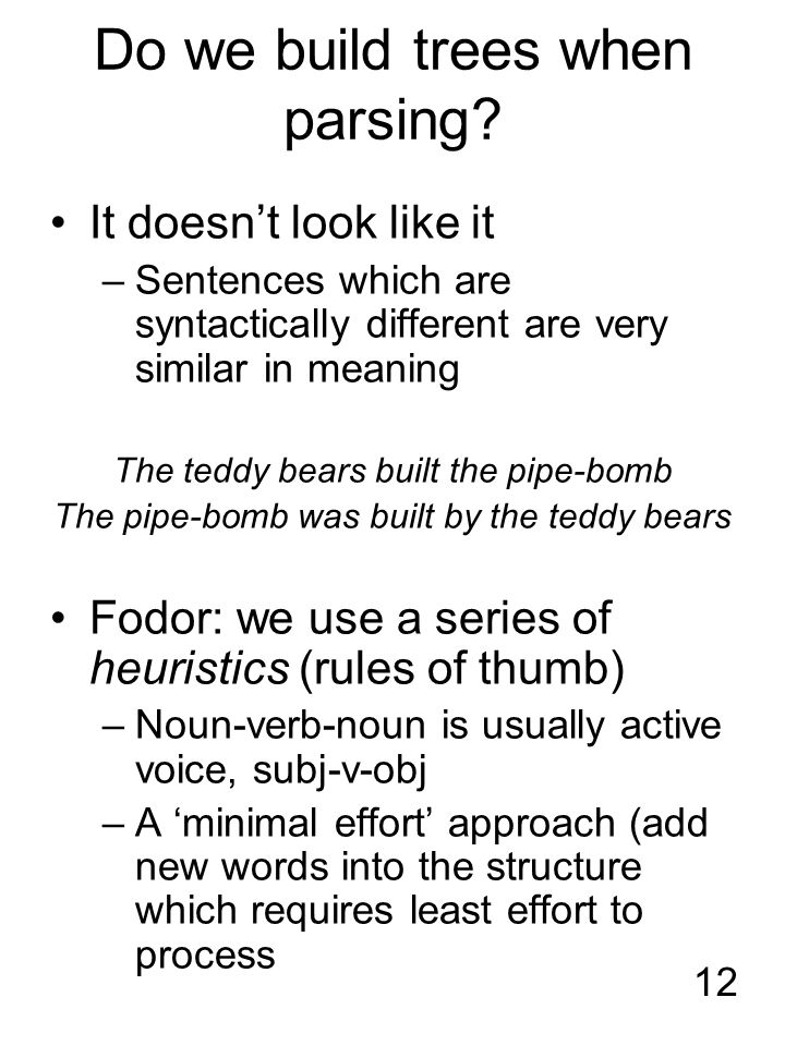 12 Do we build trees when parsing? It doesn't look like it –Sentences which are syntactically different are very similar in meaning The teddy bears bu