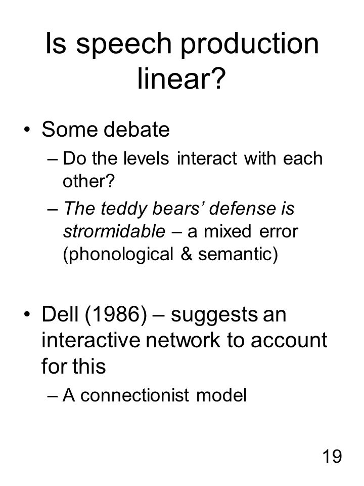 19 Is speech production linear? Some debate –Do the levels interact with each other? –The teddy bears' defense is strormidable – a mixed error (phonol