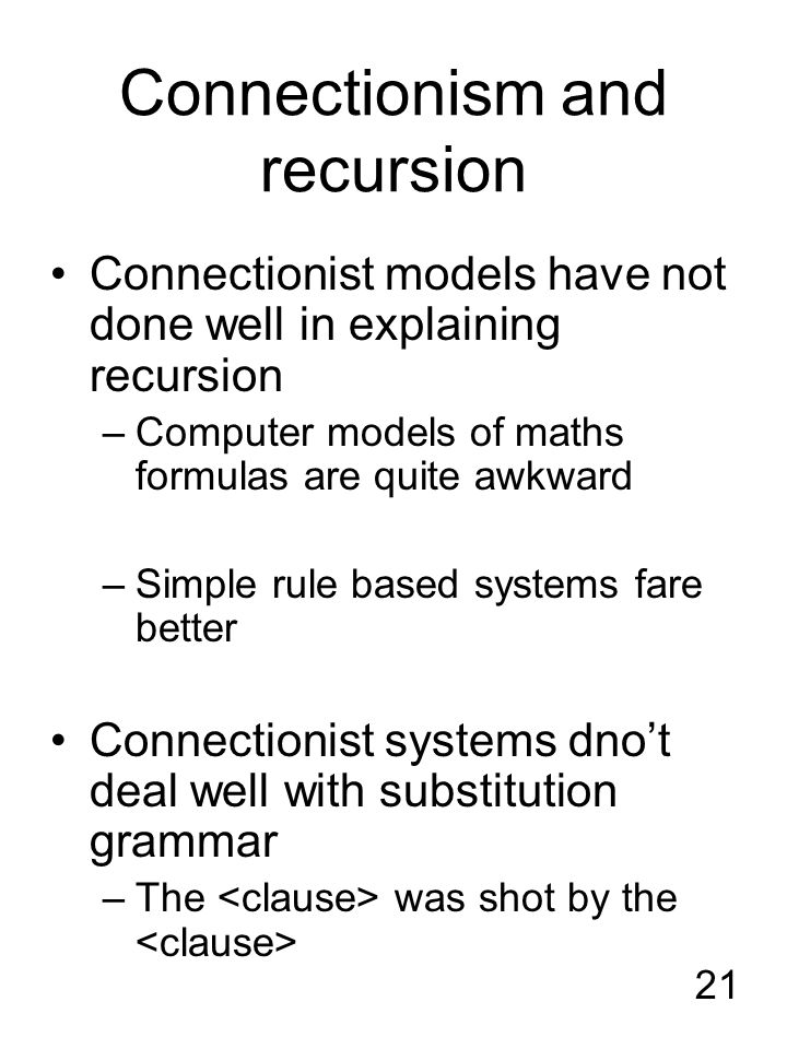 21 Connectionism and recursion Connectionist models have not done well in explaining recursion –Computer models of maths formulas are quite awkward –S