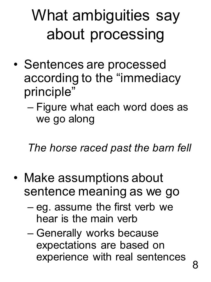 8 What ambiguities say about processing Sentences are processed according to the immediacy principle –Figure what each word does as we go along The horse raced past the barn fell Make assumptions about sentence meaning as we go –eg.