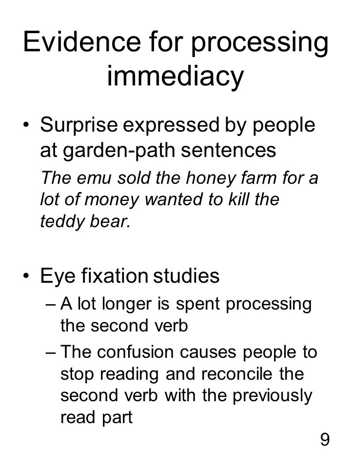 9 Evidence for processing immediacy Surprise expressed by people at garden-path sentences The emu sold the honey farm for a lot of money wanted to kill the teddy bear.