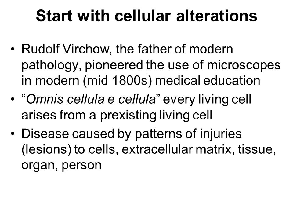 Start with cellular alterations Rudolf Virchow, the father of modern pathology, pioneered the use of microscopes in modern (mid 1800s) medical education Omnis cellula e cellula every living cell arises from a prexisting living cell Disease caused by patterns of injuries (lesions) to cells, extracellular matrix, tissue, organ, person