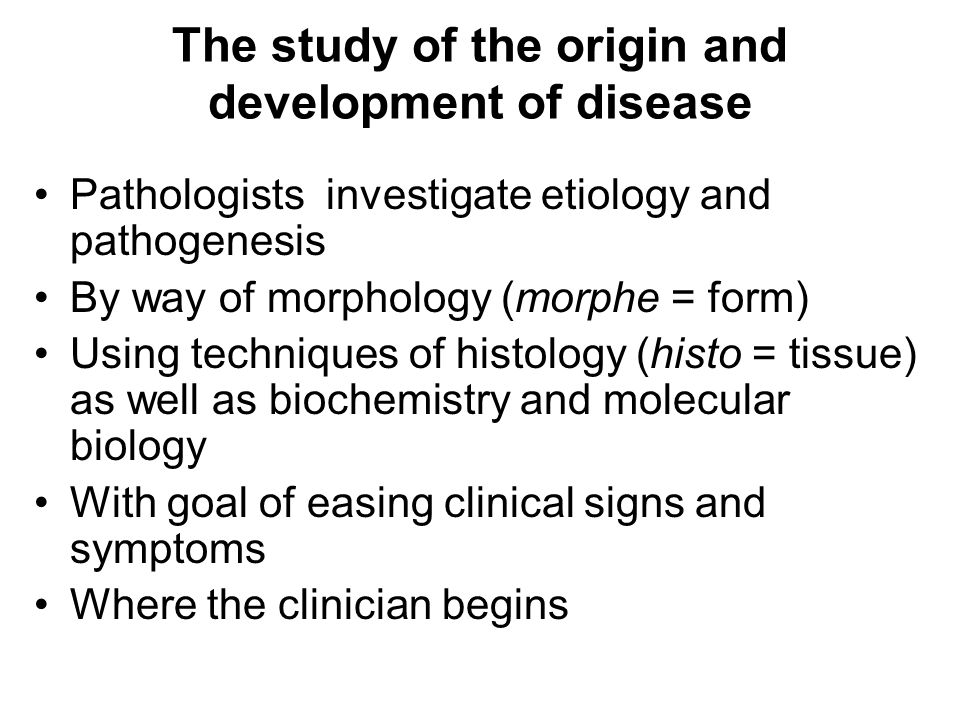 The study of the origin and development of disease Pathologists investigate etiology and pathogenesis By way of morphology (morphe = form) Using techniques of histology (histo = tissue) as well as biochemistry and molecular biology With goal of easing clinical signs and symptoms Where the clinician begins
