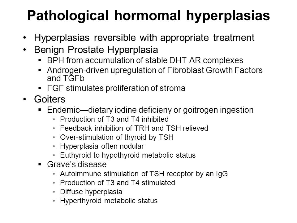 Pathological hormomal hyperplasias Hyperplasias reversible with appropriate treatment Benign Prostate Hyperplasia  BPH from accumulation of stable DHT-AR complexes  Androgen-driven upregulation of Fibroblast Growth Factors and TGFb  FGF stimulates proliferation of stroma Goiters  Endemic—dietary iodine deficieny or goitrogen ingestion Production of T3 and T4 inhibited Feedback inhibition of TRH and TSH relieved Over-stimulation of thyroid by TSH Hyperplasia often nodular Euthyroid to hypothyroid metabolic status  Grave's disease Autoimmune stimulation of TSH receptor by an IgG Production of T3 and T4 stimulated Diffuse hyperplasia Hyperthyroid metabolic status
