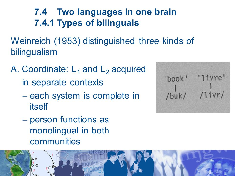 A. Coordinate: L 1 and L 2 acquired in separate contexts –each system is complete in itself –person functions as monolingual in both communities 7.4 T