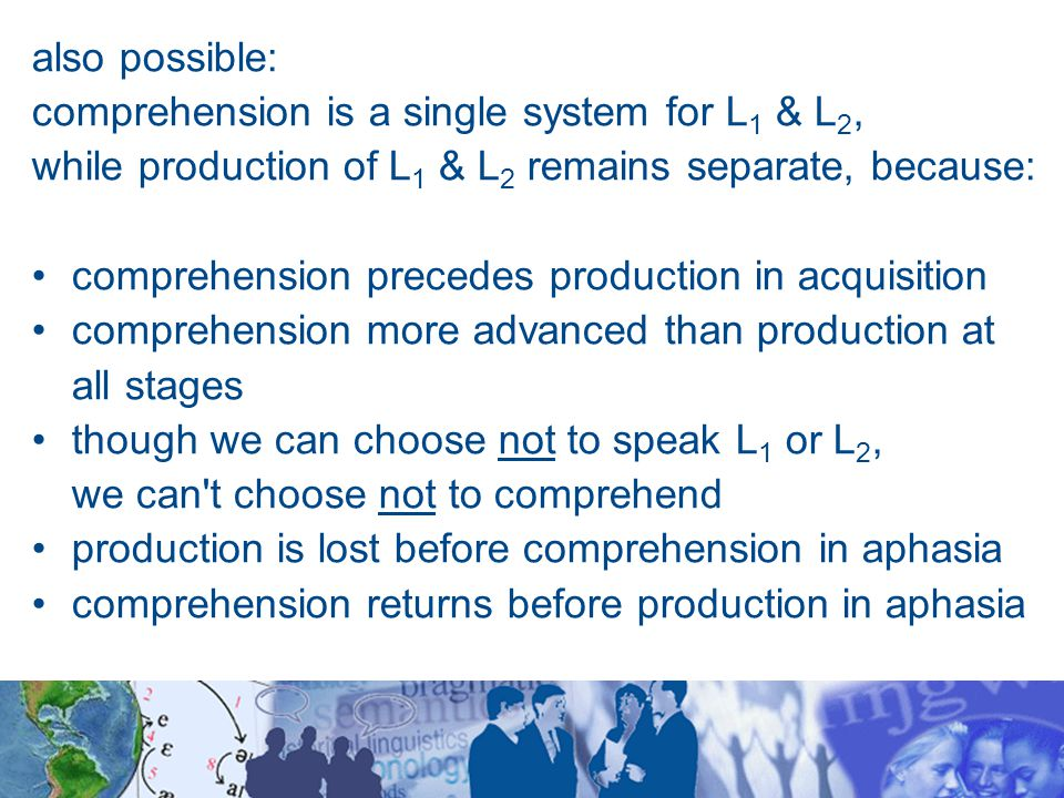 also possible: comprehension is a single system for L 1 & L 2, while production of L 1 & L 2 remains separate, because: comprehension precedes production in acquisition comprehension more advanced than production at all stages though we can choose not to speak L 1 or L 2, we can t choose not to comprehend production is lost before comprehension in aphasia comprehension returns before production in aphasia