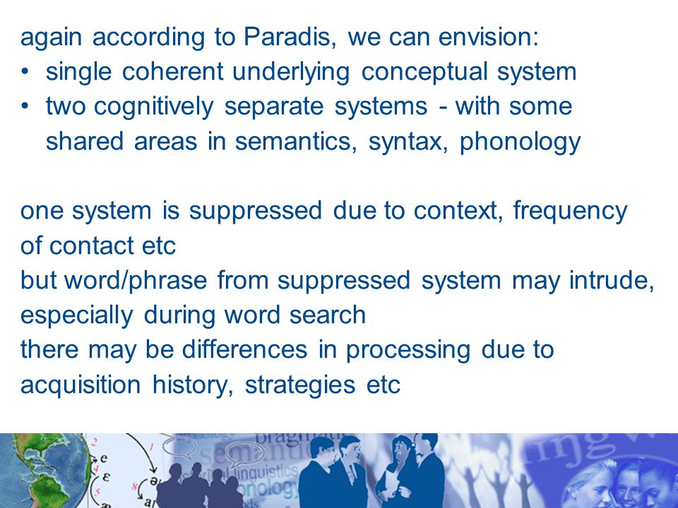 again according to Paradis, we can envision: single coherent underlying conceptual system two cognitively separate systems - with some shared areas in semantics, syntax, phonology one system is suppressed due to context, frequency of contact etc but word/phrase from suppressed system may intrude, especially during word search there may be differences in processing due to acquisition history, strategies etc