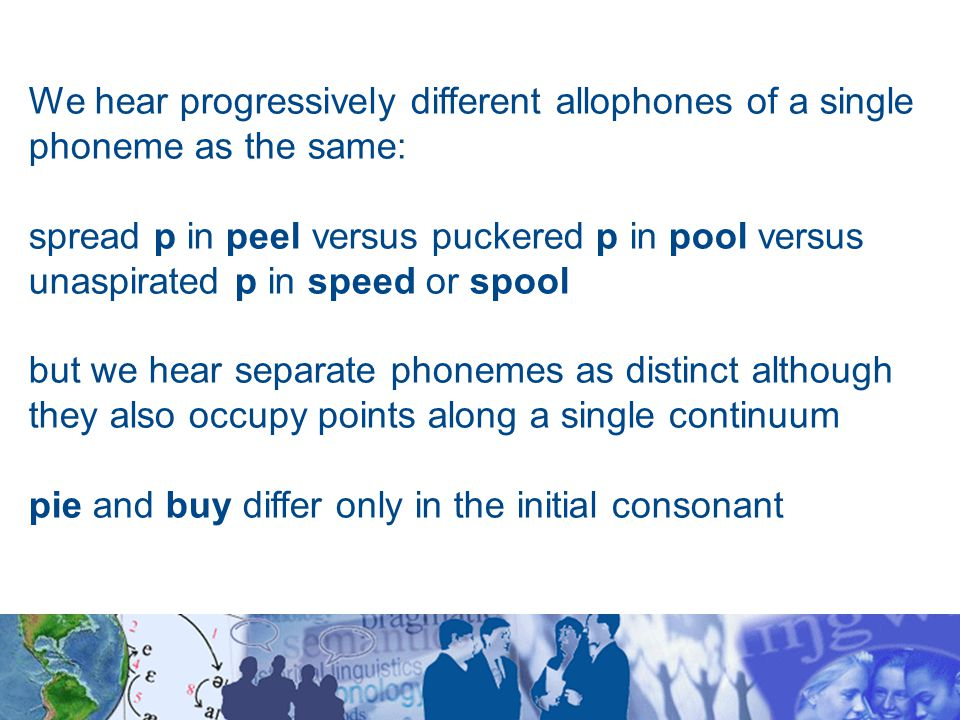 We hear progressively different allophones of a single phoneme as the same: spread p in peel versus puckered p in pool versus unaspirated p in speed or spool but we hear separate phonemes as distinct although they also occupy points along a single continuum pie and buy differ only in the initial consonant