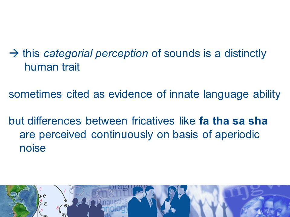  this categorial perception of sounds is a distinctly human trait sometimes cited as evidence of innate language ability but differences between fricatives like fa tha sa sha are perceived continuously on basis of aperiodic noise