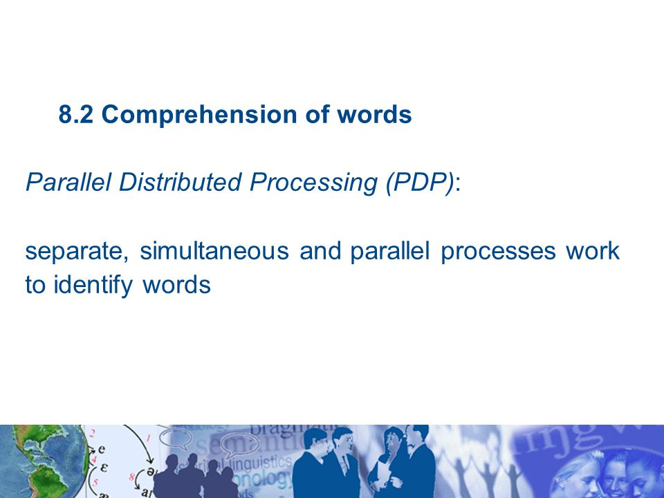 8.2 Comprehension of words Parallel Distributed Processing (PDP): separate, simultaneous and parallel processes work to identify words