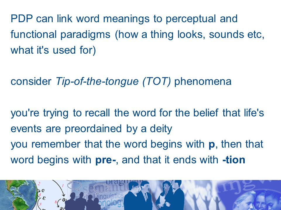 PDP can link word meanings to perceptual and functional paradigms (how a thing looks, sounds etc, what it s used for) consider Tip-of-the-tongue (TOT) phenomena you re trying to recall the word for the belief that life s events are preordained by a deity you remember that the word begins with p, then that word begins with pre-, and that it ends with -tion