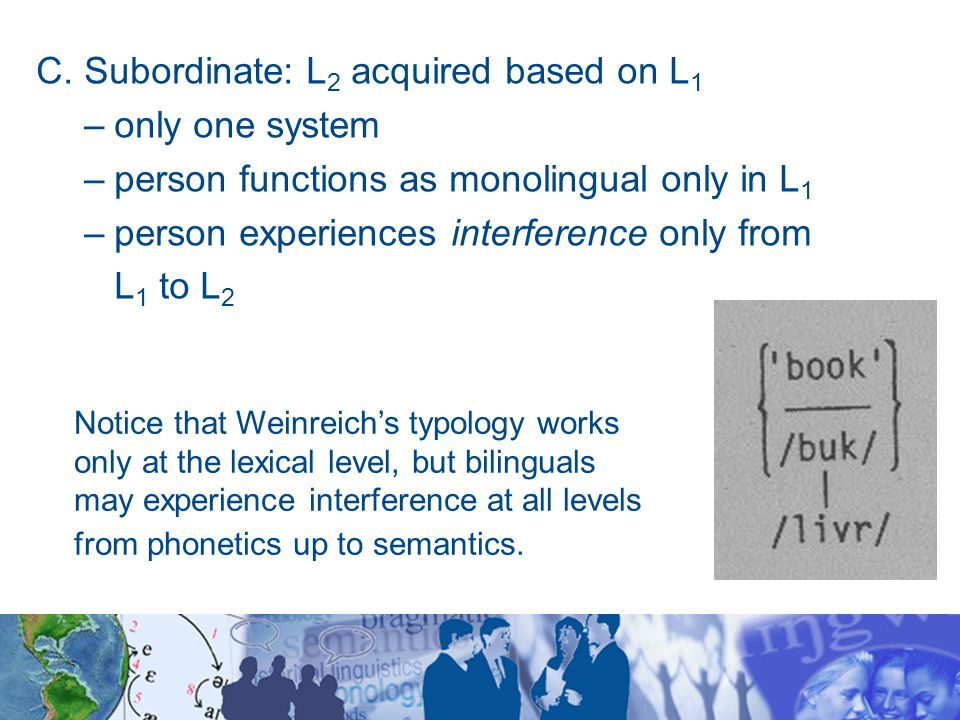 7.4.2 Bilingual meaning systems According to Macnamara (1970): subordinate bilinguals function appropriately in L 1, but inappropriately L 2 compound bilinguals function inappropriately in both languages though coordinate bilinguals function appropriately in L 1 & L 2 they must experience confusion in their internal thought