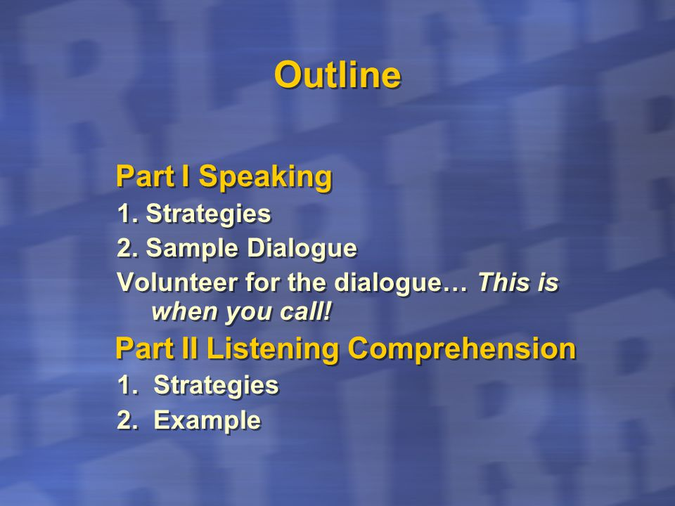 Outline Part I Speaking 1. Strategies 2. Sample Dialogue Volunteer for the dialogue… This is when you call! Part II Listening Comprehension 1. Strateg