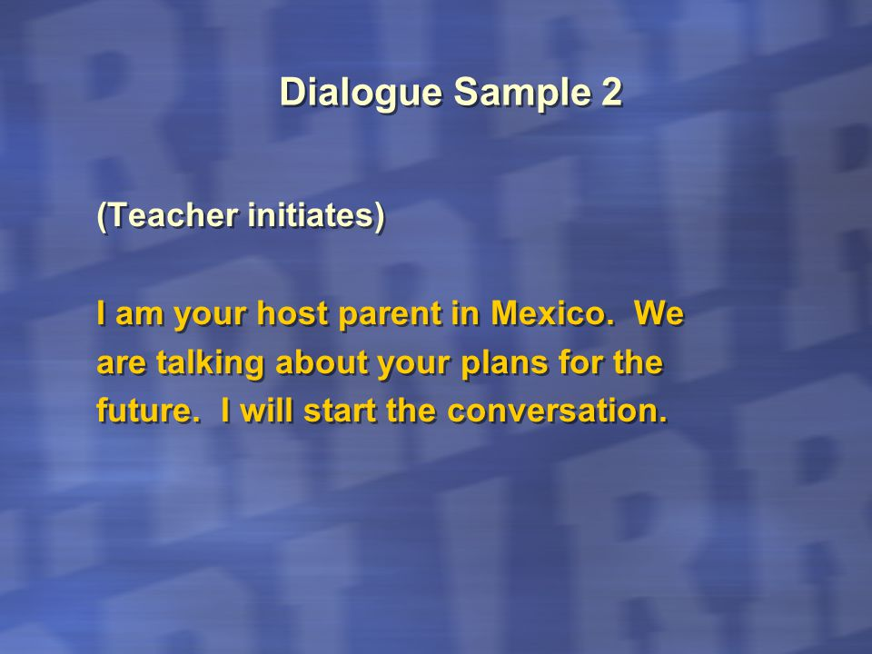 Dialogue Sample 2 (Teacher initiates) I am your host parent in Mexico. We are talking about your plans for the future. I will start the conversation.