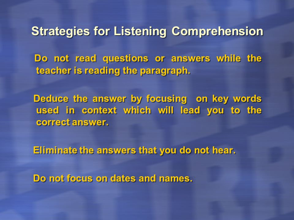 Strategies for Listening Comprehension Do not read questions or answers while the teacher is reading the paragraph. Deduce the answer by focusing on k