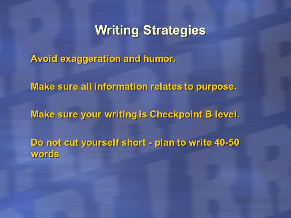Writing Strategies Avoid exaggeration and humor. Make sure all information relates to purpose. Make sure your writing is Checkpoint B level. Do not cu