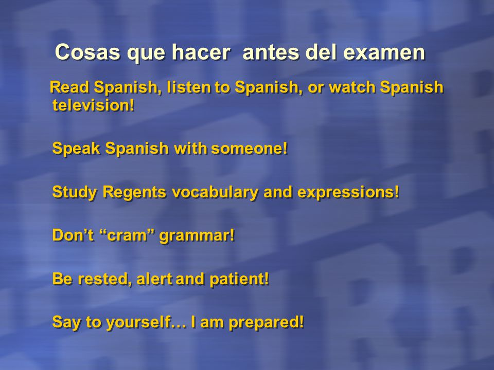 Cosas que hacer antes del examen Read Spanish, listen to Spanish, or watch Spanish television! Speak Spanish with someone! Study Regents vocabulary an