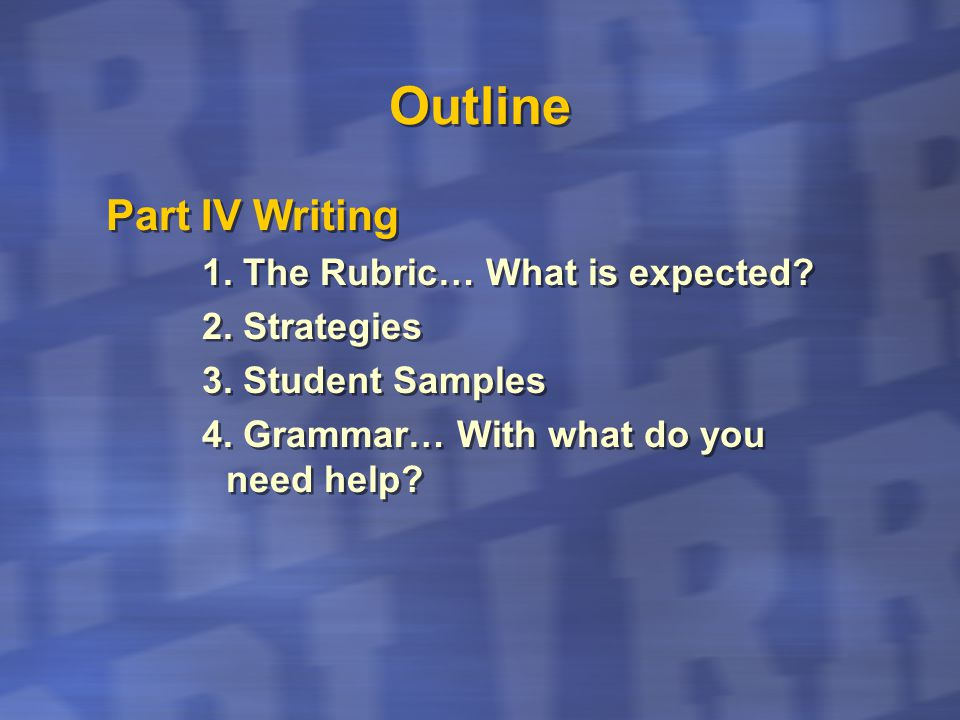 Outline Part IV Writing 1. The Rubric… What is expected? 2. Strategies 3. Student Samples 4. Grammar… With what do you need help? Part IV Writing 1. T