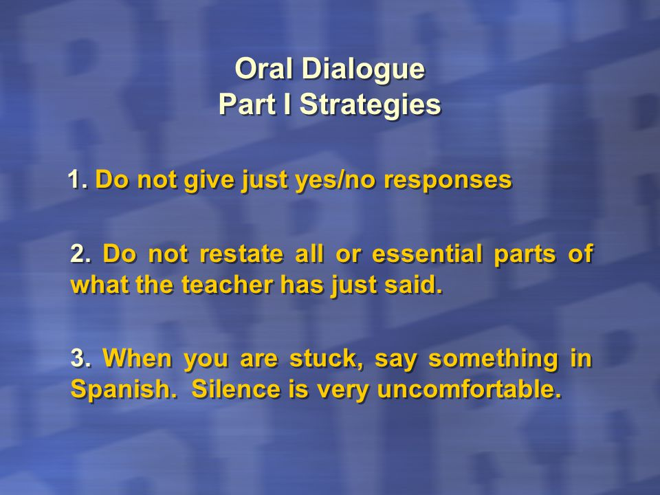 Oral Dialogue Part I Strategies 1. Do not give just yes/no responses 2. Do not restate all or essential parts of what the teacher has just said. 3. Wh