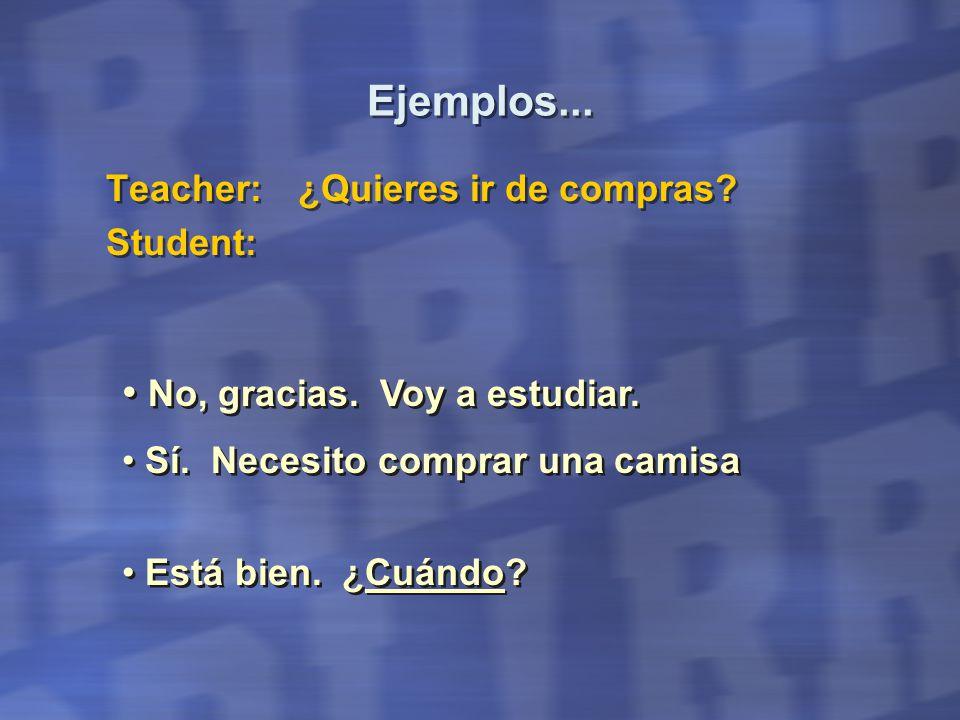 Ejemplos... Teacher:¿Quieres ir de compras. Student: Teacher:¿Quieres ir de compras.